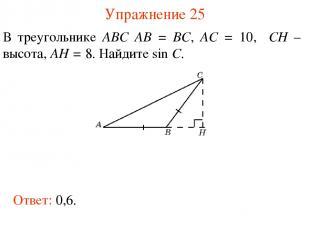 Упражнение 25 В треугольнике ABC AB = BC, AC = 10, CH – высота, AH = 8. Найдите