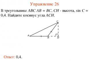Упражнение 26 В треугольнике ABC AB = BC, CH - высота, sin C = 0,4. Найдите коси