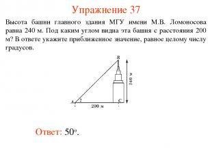 Упражнение 37 Ответ: 50о. Высота башни главного здания МГУ имени М.В. Ломоносова