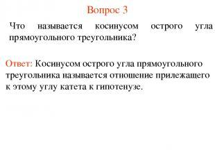 Вопрос 3 Что называется косинусом острого угла прямоугольного треугольника? Отве