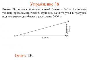 Упражнение 38 Ответ: 15о. Высота Останкинской телевизионной башни – 540 м. Испол