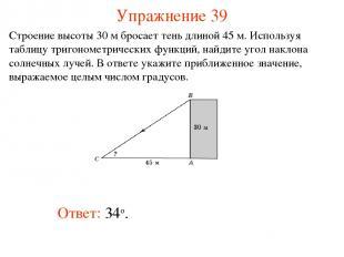 Упражнение 39 Ответ: 34о. Строение высоты 30 м бросает тень длиной 45 м. Использ