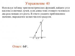 Упражнение 40 Ответ: 64о. Используя таблицу тригонометрических функций, найдите