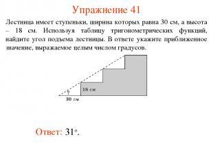 Упражнение 41 Ответ: 31о. Лестница имеет ступеньки, ширина которых равна 30 см,