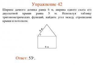 Упражнение 42 Ответ: 53о. Ширина дачного домика равна 6 м, ширина одного ската е
