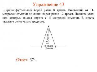Упражнение 43 Ответ: 37о. Ширина футбольных ворот равна 8 ярдам. Расстояние от 1