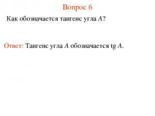 Вопрос 6 Как обозначается тангенс угла A? Ответ: Тангенс угла А обозначается tg