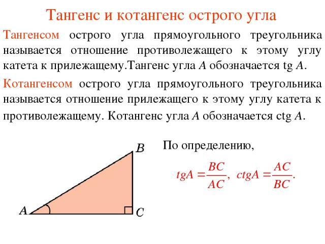 Тангенс и котангенс острого угла Тангенсом острого угла прямоугольного треугольника называется отношение противолежащего к этому углу катета к прилежащему.Тангенс угла А обозначается tg A. Котангенсом острого угла прямоугольного треугольника называе…