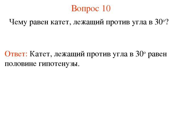 Вопрос 10 Чему равен катет, лежащий против угла в 30о? Ответ: Катет, лежащий против угла в 30о равен половине гипотенузы.