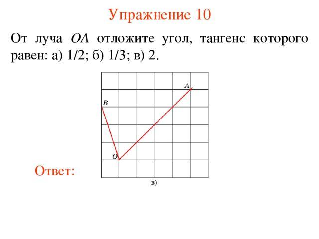 Упражнение 10 От луча OA отложите угол, тангенс которого равен: а) 1/2; б) 1/3; в) 2.