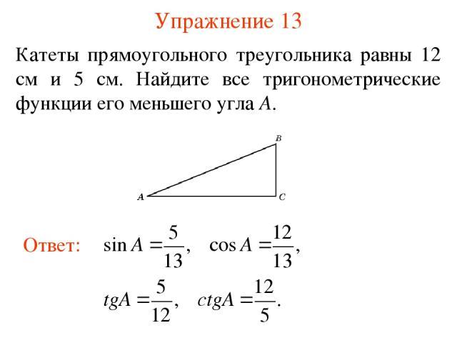 Упражнение 13 Катеты прямоугольного треугольника равны 12 см и 5 см. Найдите все тригонометрические функции его меньшего угла A.