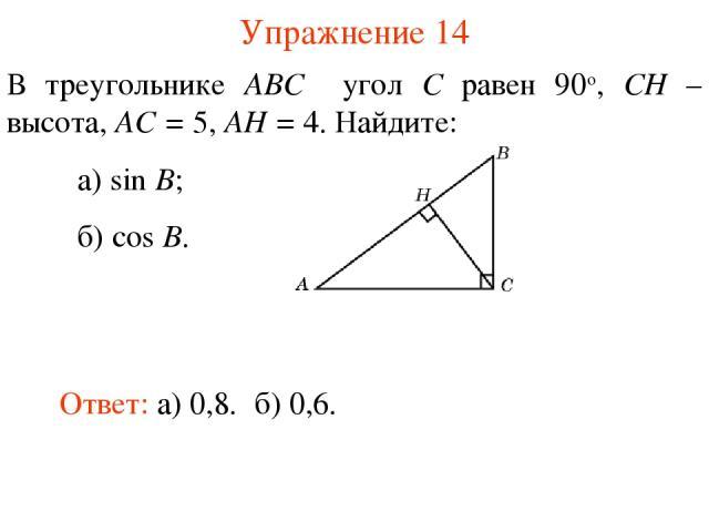 Упражнение 14 В треугольнике ABC угол C равен 90о, CH – высота, AC = 5, AH = 4. Найдите: а) sin B; б) cos B. Ответ: а) 0,8. б) 0,6.