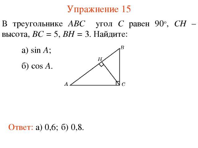 Упражнение 15 В треугольнике ABC угол C равен 90о, CH – высота, BC = 5, BH = 3. Найдите: а) sin A; б) cos A. Ответ: а) 0,6; б) 0,8.