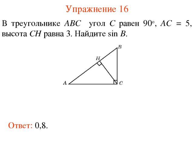 Упражнение 16 В треугольнике ABC угол C равен 90о, AC = 5, высота CH равна 3. Найдите sin B. Ответ: 0,8.