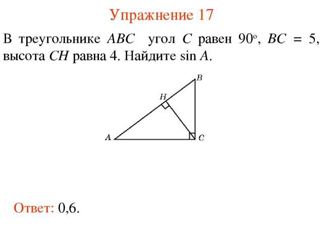 Упражнение 17 В треугольнике ABC угол C равен 90о, BC = 5, высота CH равна 4. Найдите sin A. Ответ: 0,6.