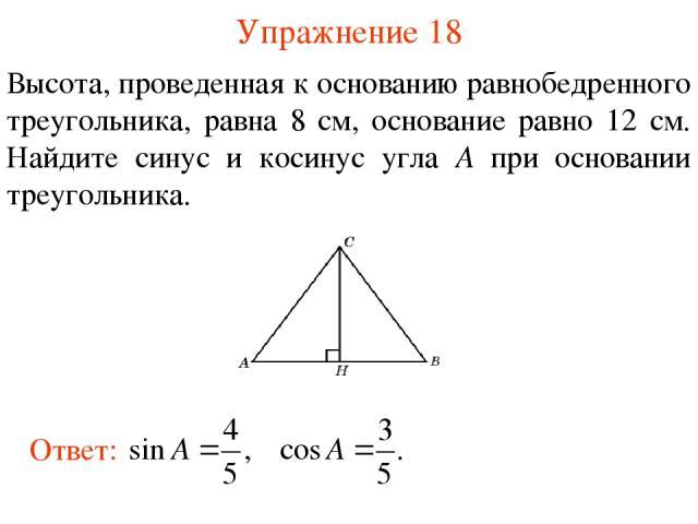Упражнение 18 Высота, проведенная к основанию равнобедренного треугольника, равна 8 см, основание равно 12 см. Найдите синус и косинус угла A при основании треугольника.