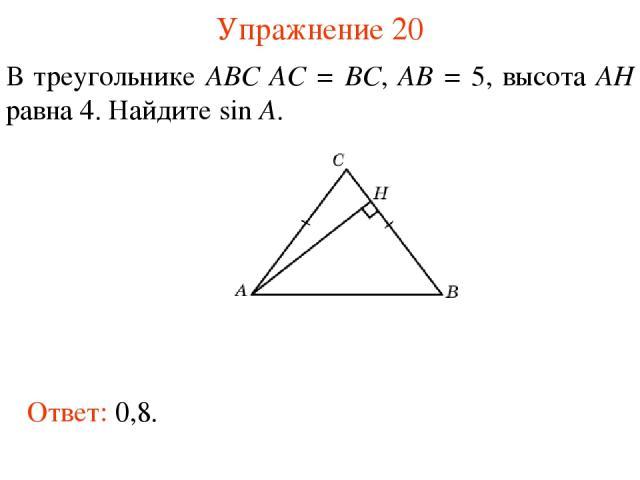 Упражнение 20 В треугольнике ABC AC = BC, AB = 5, высота AH равна 4. Найдите sin A. Ответ: 0,8.