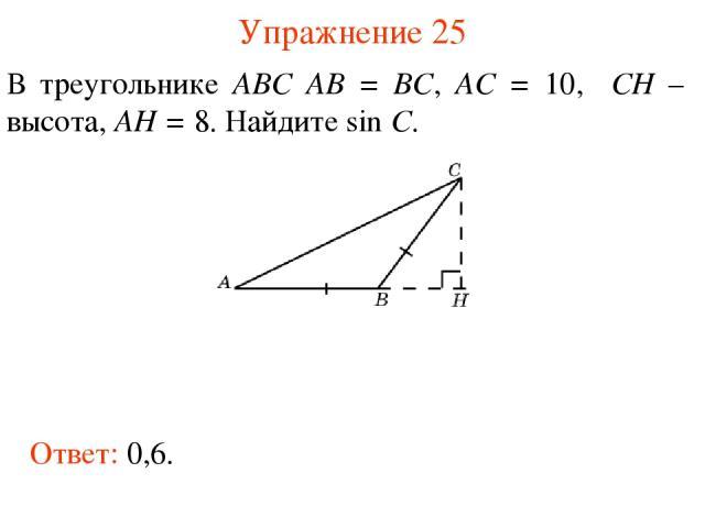 Упражнение 25 В треугольнике ABC AB = BC, AC = 10, CH – высота, AH = 8. Найдите sin C. Ответ: 0,6.