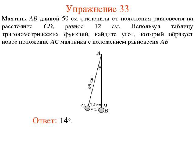 Упражнение 33 Ответ: 14о. Маятник AB длиной 50 см отклонили от положения равновесия на расстояние CD, равное 12 см. Используя таблицу тригонометрических функций, найдите угол, который образует новое положение AC маятника с положением равновесия AB