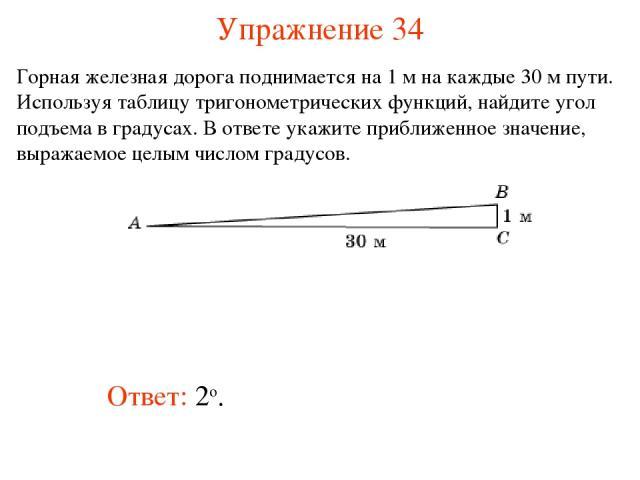 Упражнение 34 Ответ: 2о. Горная железная дорога поднимается на 1 м на каждые 30 м пути. Используя таблицу тригонометрических функций, найдите угол подъема в градусах. В ответе укажите приближенное значение, выражаемое целым числом градусов.