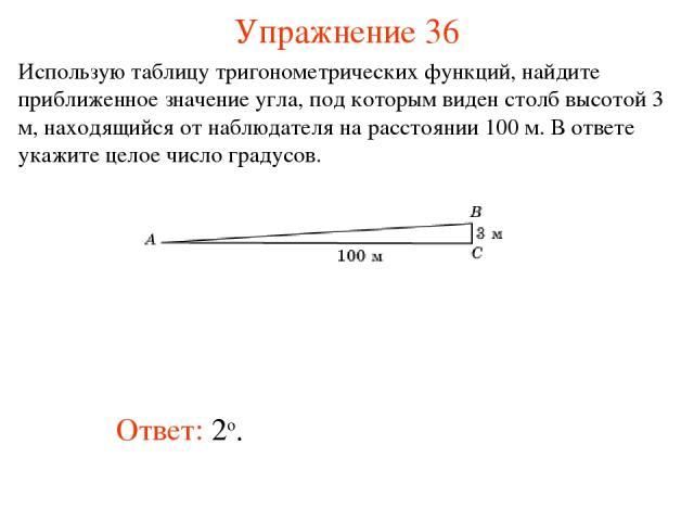 Упражнение 36 Ответ: 2о. Использую таблицу тригонометрических функций, найдите приближенное значение угла, под которым виден столб высотой 3 м, находящийся от наблюдателя на расстоянии 100 м. В ответе укажите целое число градусов.
