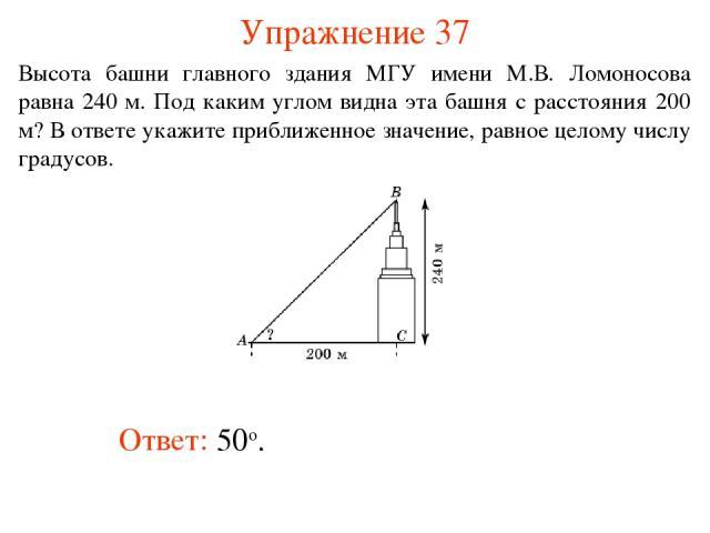 Упражнение 37 Ответ: 50о. Высота башни главного здания МГУ имени М.В. Ломоносова равна 240 м. Под каким углом видна эта башня с расстояния 200 м? В ответе укажите приближенное значение, равное целому числу градусов.