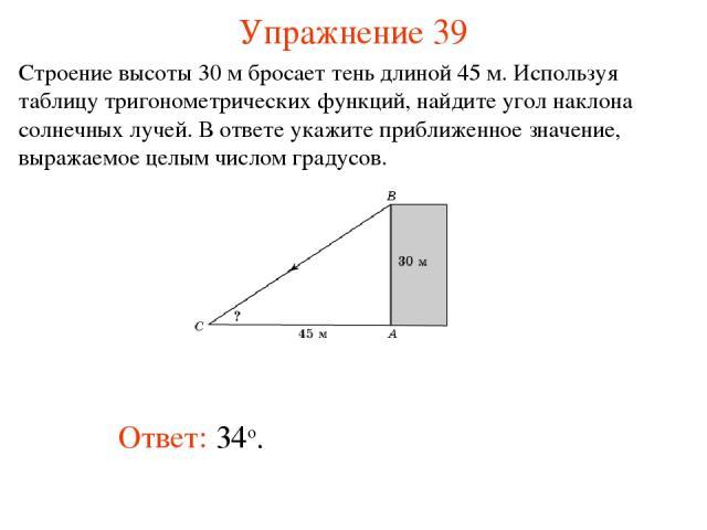 Упражнение 39 Ответ: 34о. Строение высоты 30 м бросает тень длиной 45 м. Используя таблицу тригонометрических функций, найдите угол наклона солнечных лучей. В ответе укажите приближенное значение, выражаемое целым числом градусов.