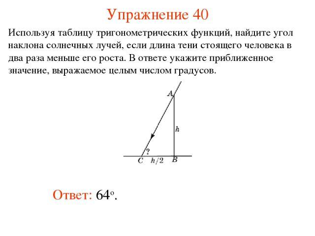 Упражнение 40 Ответ: 64о. Используя таблицу тригонометрических функций, найдите угол наклона солнечных лучей, если длина тени стоящего человека в два раза меньше его роста. В ответе укажите приближенное значение, выражаемое целым числом градусов.