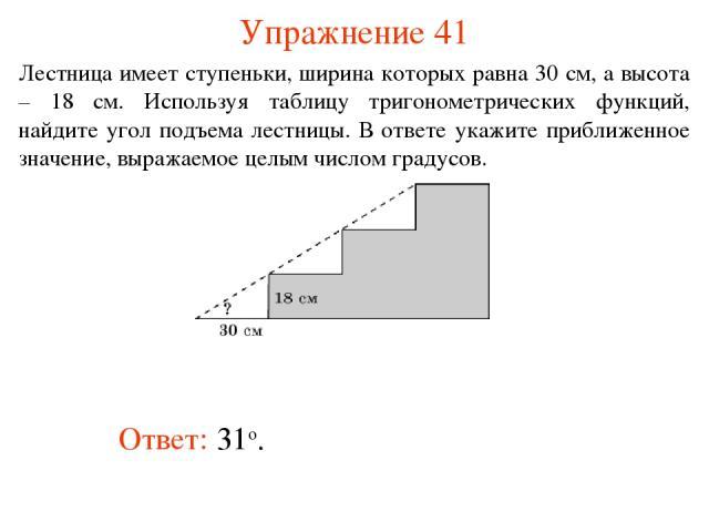 Упражнение 41 Ответ: 31о. Лестница имеет ступеньки, ширина которых равна 30 см, а высота – 18 см. Используя таблицу тригонометрических функций, найдите угол подъема лестницы. В ответе укажите приближенное значение, выражаемое целым числом градусов.