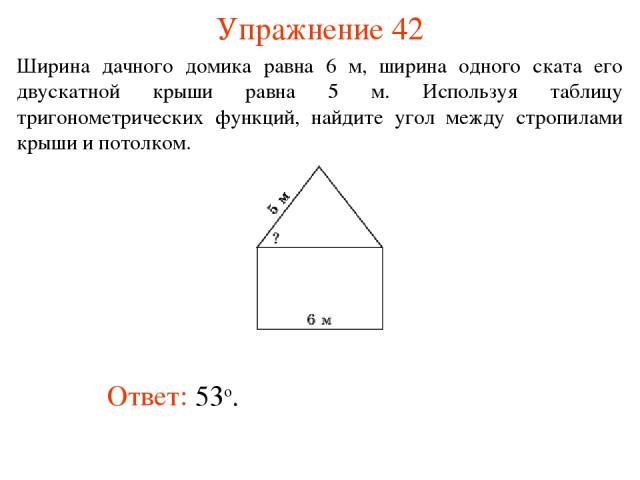 Упражнение 42 Ответ: 53о. Ширина дачного домика равна 6 м, ширина одного ската его двускатной крыши равна 5 м. Используя таблицу тригонометрических функций, найдите угол между стропилами крыши и потолком.