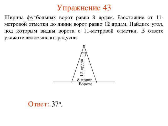 Упражнение 43 Ответ: 37о. Ширина футбольных ворот равна 8 ярдам. Расстояние от 11-метровой отметки до линии ворот равно 12 ярдам. Найдите угол, под которым видны ворота с 11-метровой отметки. В ответе укажите целое число градусов.
