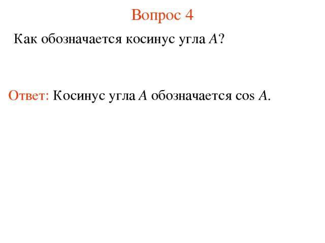 Вопрос 4 Как обозначается косинус угла A? Ответ: Косинус угла А обозначается cos A.