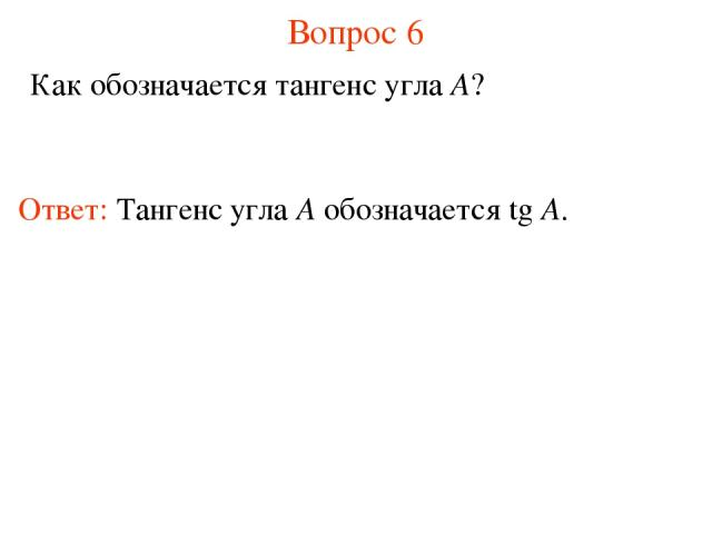 Вопрос 6 Как обозначается тангенс угла A? Ответ: Тангенс угла А обозначается tg A.