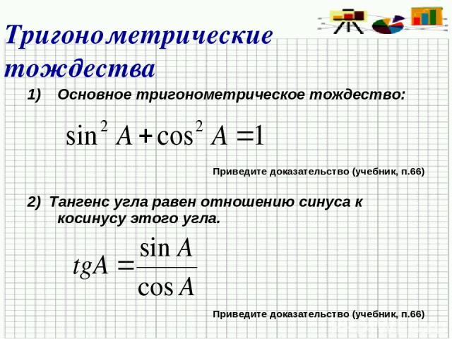 Тригонометрические тождества Основное тригонометрическое тождество: Приведите доказательство (учебник, п.66) 2) Тангенс угла равен отношению синуса к косинусу этого угла. Приведите доказательство (учебник, п.66)