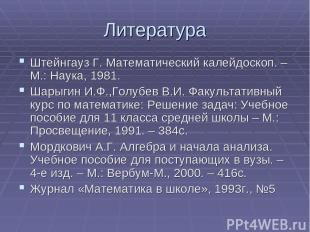 Литература Штейнгауз Г. Математический калейдоскоп. – М.: Наука, 1981. Шарыгин И