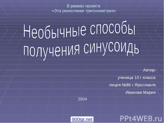Автор: ученица 10 г класса лицея №86 г.Ярославля Иванова Мария 2004 В рамках проекта «Эта разноликая тригонометрия» 900igr.net