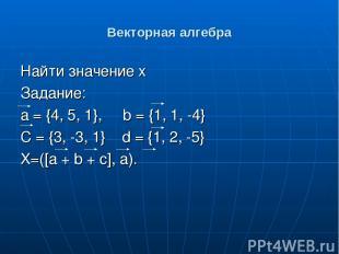 Векторная алгебра Найти значение x Задание: а = {4, 5, 1}, b = {1, 1, -4} C = {3