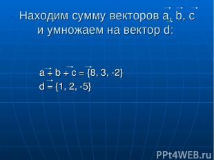 Находим сумму векторов a, b, c и умножаем на вектор d: a + b + c = {8, 3, -2} d
