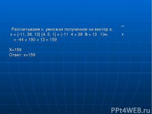 Рассчитываем х, умножая полученное на вектор а: x = {-11, 38, 13} {4, 5, 1} = (-