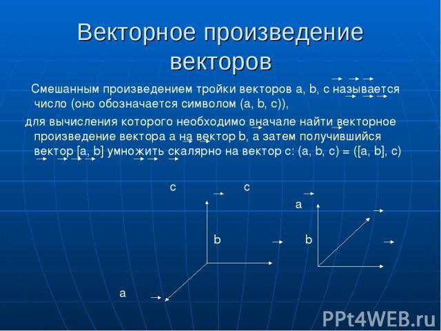 Векторное произведение векторов Смешанным произведением тройки векторов а, b, c называется число (оно обозначается символом (a, b, c)), для вычисления которого необходимо вначале найти векторное произведение вектора а на вектор b, а затем получивший…