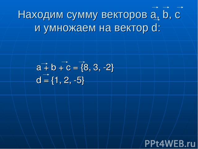 Находим сумму векторов a, b, c и умножаем на вектор d: a + b + c = {8, 3, -2} d = {1, 2, -5}