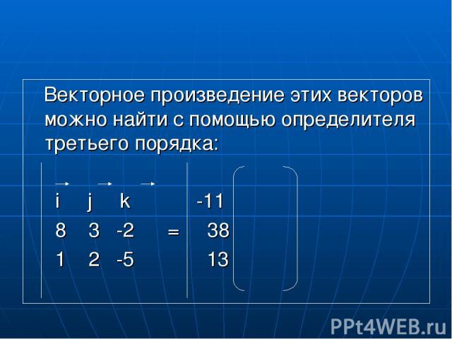 Векторное произведение этих векторов можно найти с помощью определителя третьего порядка: i j k -11 8 3 -2 = 38 1 2 -5 13