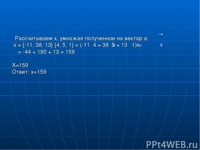 Рассчитываем х, умножая полученное на вектор а: x = {-11, 38, 13} {4, 5, 1} = (-11 4 + 38 5 + 13 1) = = -44 + 190 + 13 = 159 X=159 Ответ: х=159 x x x