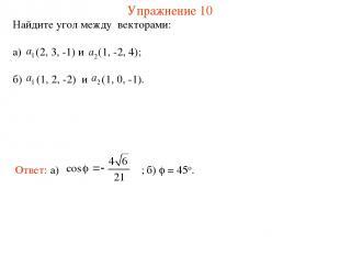 Упражнение 10 Найдите угол между векторами: а) (2, 3, -1) и (1, -2, 4); б) (1, 2