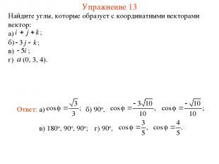Упражнение 13 Найдите углы, которые образует с координатными векторами вектор: а