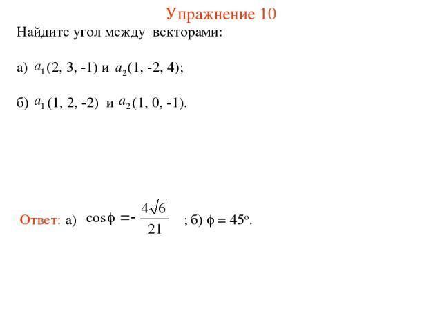 Упражнение 10 Найдите угол между векторами: а) (2, 3, -1) и (1, -2, 4); б) (1, 2, -2) и (1, 0, -1). б) = 45о.