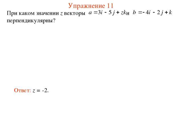 Упражнение 11 При каком значении z векторы и перпендикулярны? Ответ: z = -2.