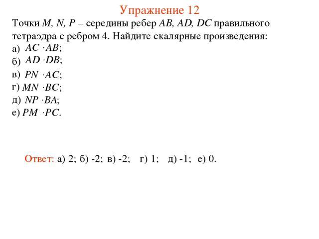 Упражнение 12 Точки M, N, P – середины ребер AB, AD, DC правильного тетраэдра с ребром 4. Найдите скалярные произведения: а) б) в) г) д) е) Ответ: а) 2; б) -2; в) -2; г) 1; д) -1; е) 0.