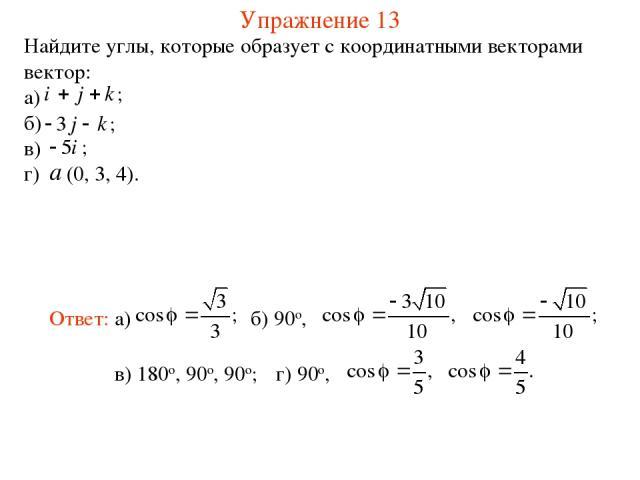 Упражнение 13 Найдите углы, которые образует с координатными векторами вектор: а) б) в) г) (0, 3, 4). в) 180о, 90о, 90о;