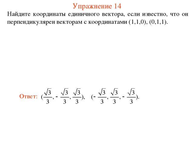 Упражнение 14 Найдите координаты единичного вектора, если известно, что он перпендикулярен векторам с координатами (1,1,0), (0,1,1).